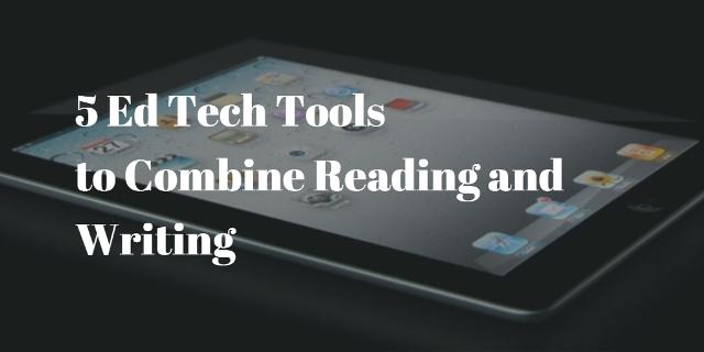 5 Ed Tech Tools to combine reading and writing in your classroom
